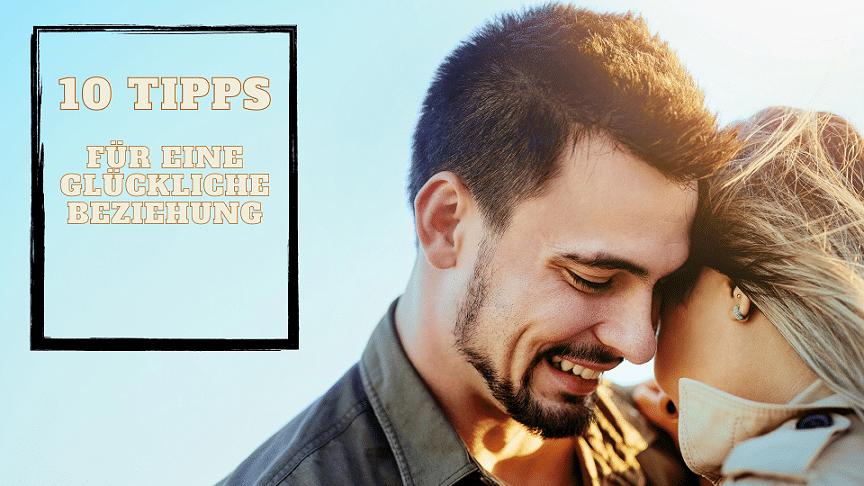 Die 10 besten Beziehungstipps für deine dauerhafte und glückliche Beziehung